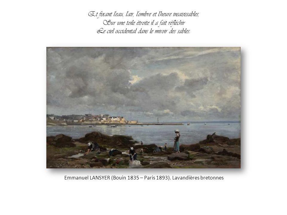 Il a peint l'Océan splendide, immense et triste, Où le nuage laisse un reflet d'améthyste, L'émeraude écumante et le calme saphir ; Emmanuel Lansyer,