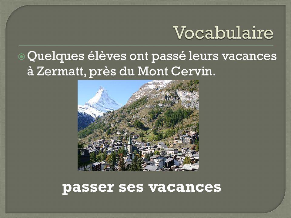  Quelques élèves ont passé leurs vacances à Zermatt, près du Mont Cervin. passer ses vacances