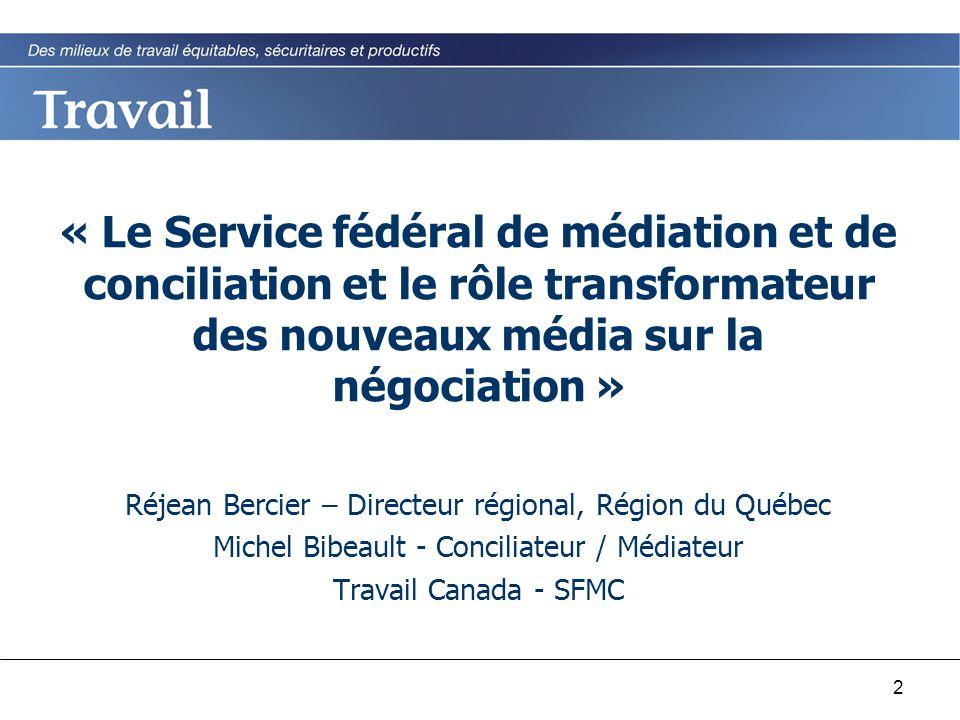 2 « Le Service fédéral de médiation et de conciliation et le rôle transformateur des nouveaux média sur la négociation » Réjean Bercier – Directeur ré
