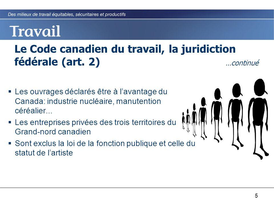 5 Le Code canadien du travail, la juridiction fédérale (art. 2) …continué  Les ouvrages déclarés être à l'avantage du Canada: industrie nucléaire, ma