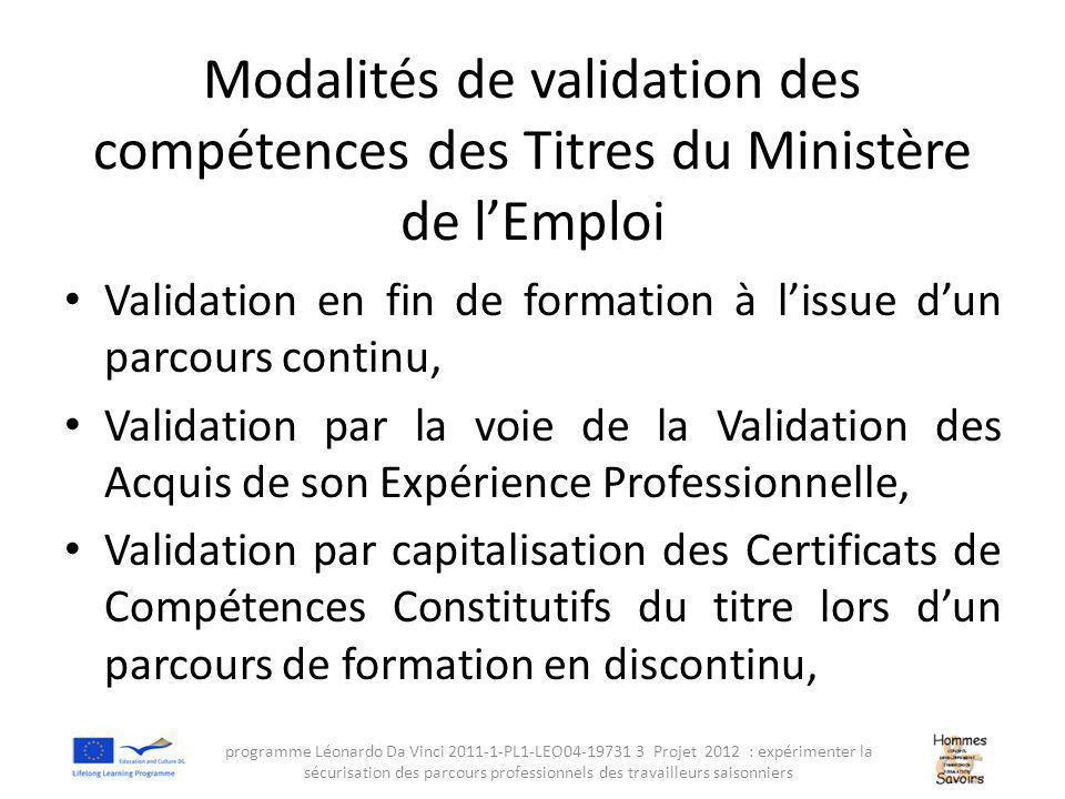Modalités de validation des compétences des Titres du Ministère de l'Emploi Validation en fin de formation à l'issue d'un parcours continu, Validation par la voie de la Validation des Acquis de son Expérience Professionnelle, Validation par capitalisation des Certificats de Compétences Constitutifs du titre lors d'un parcours de formation en discontinu, programme Léonardo Da Vinci 2011-1-PL1-LEO04-19731 3 Projet 2012 : expérimenter la sécurisation des parcours professionnels des travailleurs saisonniers