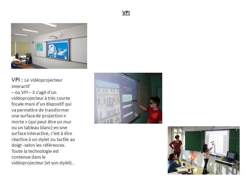 VPI VPI : Le vidéoprojecteur interactif – ou VPI – il s'agit d'un vidéoprojecteur à très courte focale muni d'un dispositif qui va permettre de transformer une surface de projection « morte » (qui peut être un mur ou un tableau blanc) en une surface interactive, c'est à dire réactive à un stylet ou tactile au doigt -selon les références.