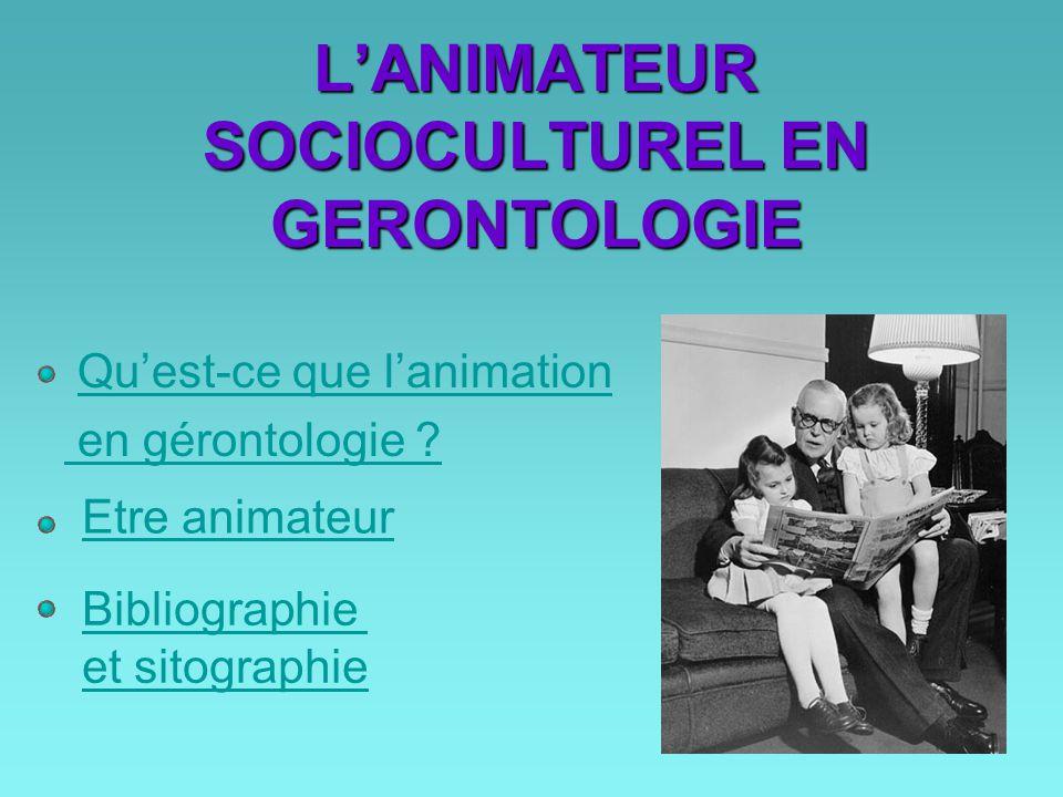 L'ANIMATEUR SOCIOCULTUREL EN GERONTOLOGIE Qu'est-ce que l'animation en gérontologie ? Etre animateur Bibliographie et sitographie