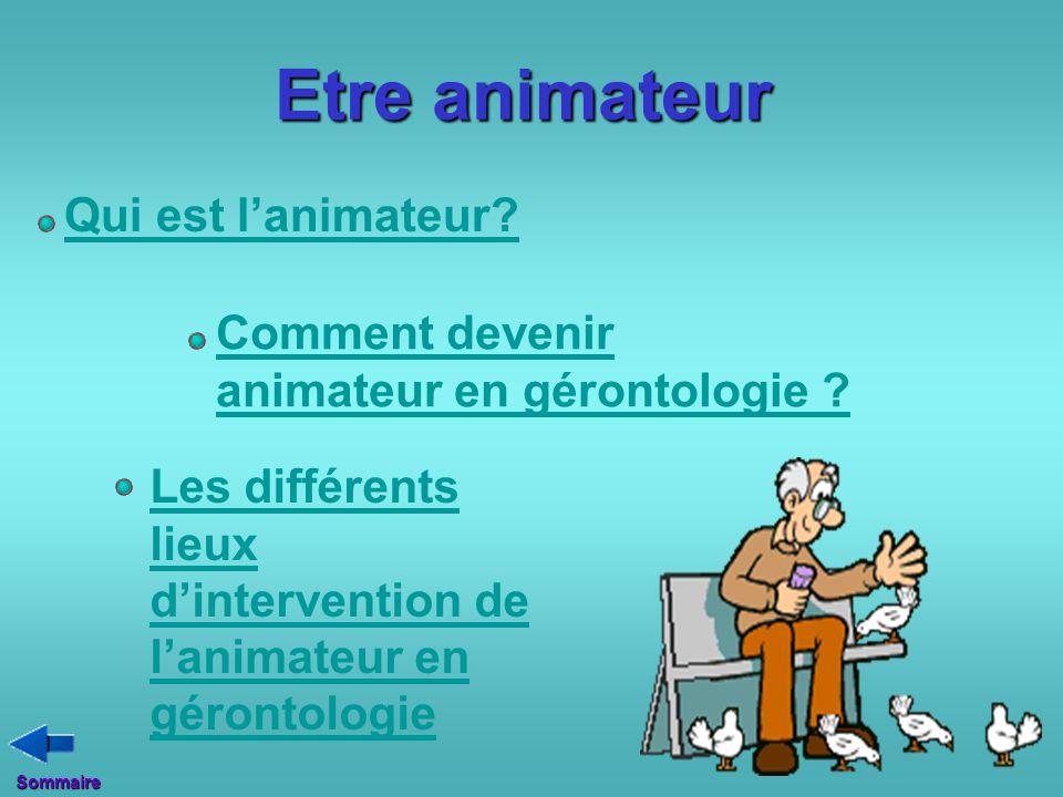 Qui est l'animateur? Comment devenir animateur en gérontologie ? Les différents lieux d'intervention de l'animateur en gérontologie Etre animateur Som