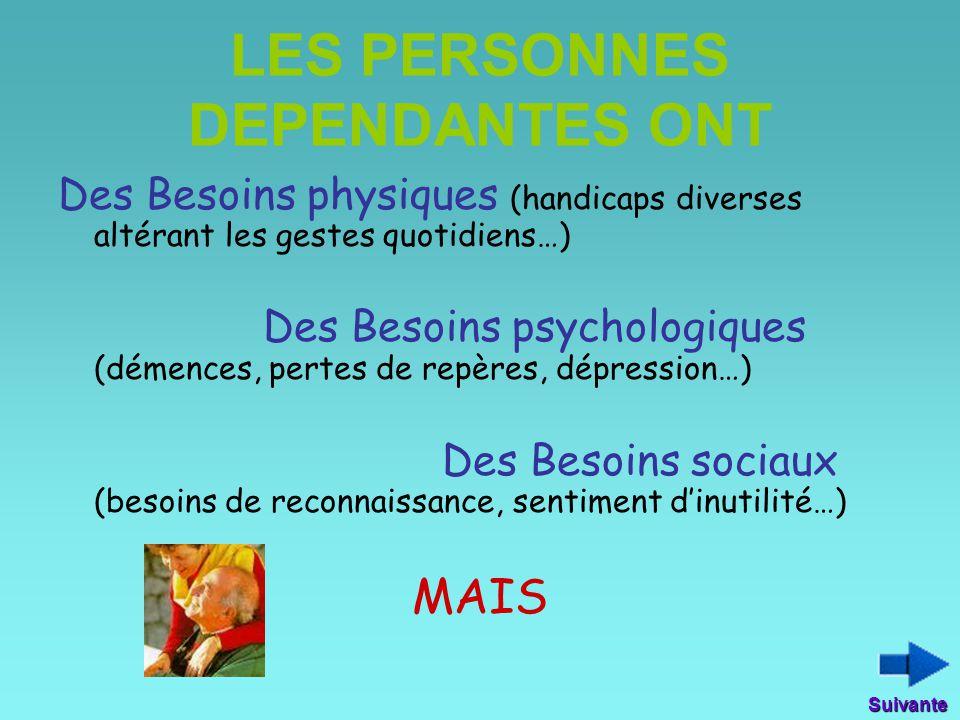 LES PERSONNES DEPENDANTES ONT Des Besoins physiques (handicaps diverses altérant les gestes quotidiens…) Des Besoins psychologiques (démences, pertes