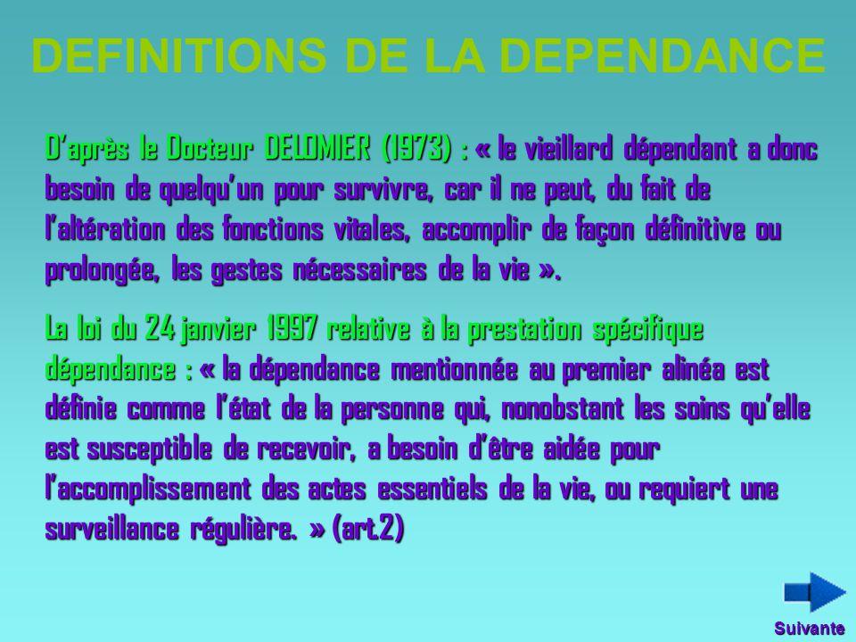 DEFINITIONS DE LA DEPENDANCE D'après le Docteur DELOMIER (1973) : « le vieillard dépendant a donc besoin de quelqu'un pour survivre, car il ne peut, d