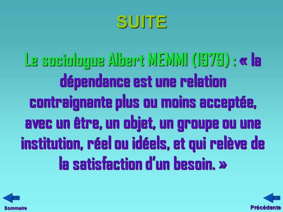 SUITE Le sociologue Albert MEMMI (1979) : « la dépendance est une relation contraignante plus ou moins acceptée, avec un être, un objet, un groupe ou