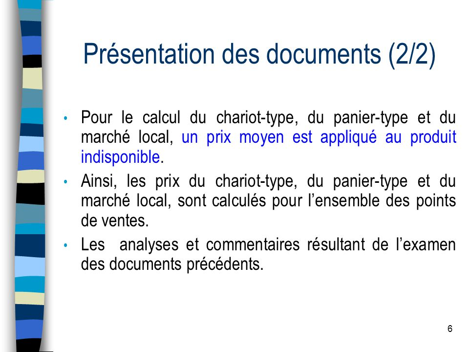 6 Présentation des documents (2/2) Pour le calcul du chariot-type, du panier-type et du marché local, un prix moyen est appliqué au produit indisponib