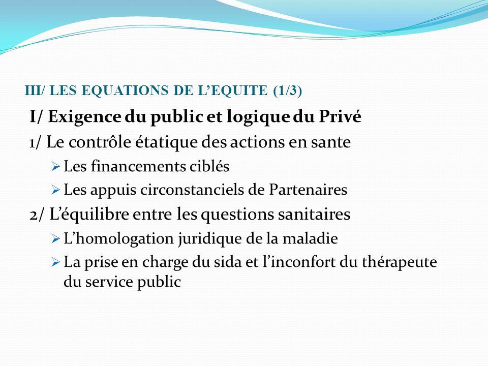 III/ LES EQUATIONS DE L'EQUITE (1/3) I/ Exigence du public et logique du Privé 1/ Le contrôle étatique des actions en sante  Les financements ciblés