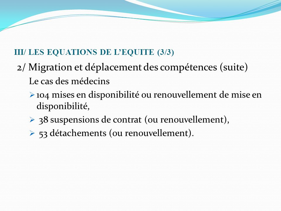 III/ LES EQUATIONS DE L'EQUITE (3/3) 2/ Migration et déplacement des compétences (suite) Le cas des médecins  104 mises en disponibilité ou renouvell