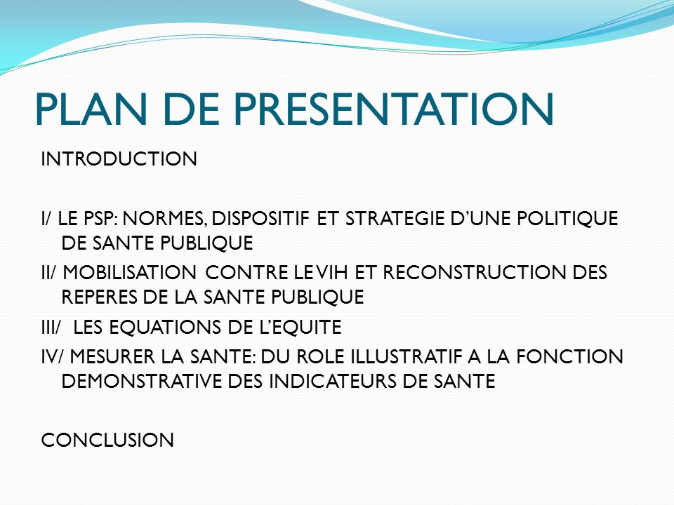 PLAN DE PRESENTATION INTRODUCTION I/ LE PSP: NORMES, DISPOSITIF ET STRATEGIE D'UNE POLITIQUE DE SANTE PUBLIQUE II/ MOBILISATION CONTRE LE VIH ET RECONSTRUCTION DES REPERES DE LA SANTE PUBLIQUE III/ LES EQUATIONS DE L'EQUITE IV/ MESURER LA SANTE: DU ROLE ILLUSTRATIF A LA FONCTION DEMONSTRATIVE DES INDICATEURS DE SANTE CONCLUSION