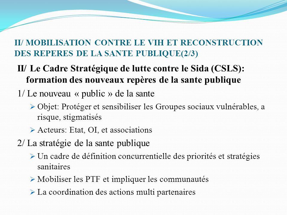 II/ MOBILISATION CONTRE LE VIH ET RECONSTRUCTION DES REPERES DE LA SANTE PUBLIQUE(3/3) III/ Le SP/CNLS-IST: Le procès d'autonomisation d'un secteur de la sante et ses enjeux institutionnels  Directive internationale et Logique de l'Etat: Un super ministère qui interroge la cohésion de l'action étatique  L'inversion paradoxale de la dynamique d'intégration des secteurs du développement: la verticalité des programmes VIH  Le problème de l'articulation des schèmes et outils de la gestion sanitaire