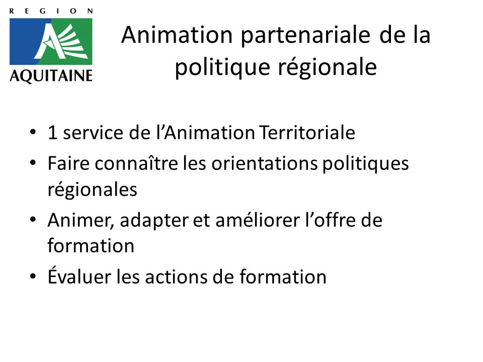 Animation partenariale de la politique régionale 1 service de l'Animation Territoriale Faire connaître les orientations politiques régionales Animer, adapter et améliorer l'offre de formation Évaluer les actions de formation