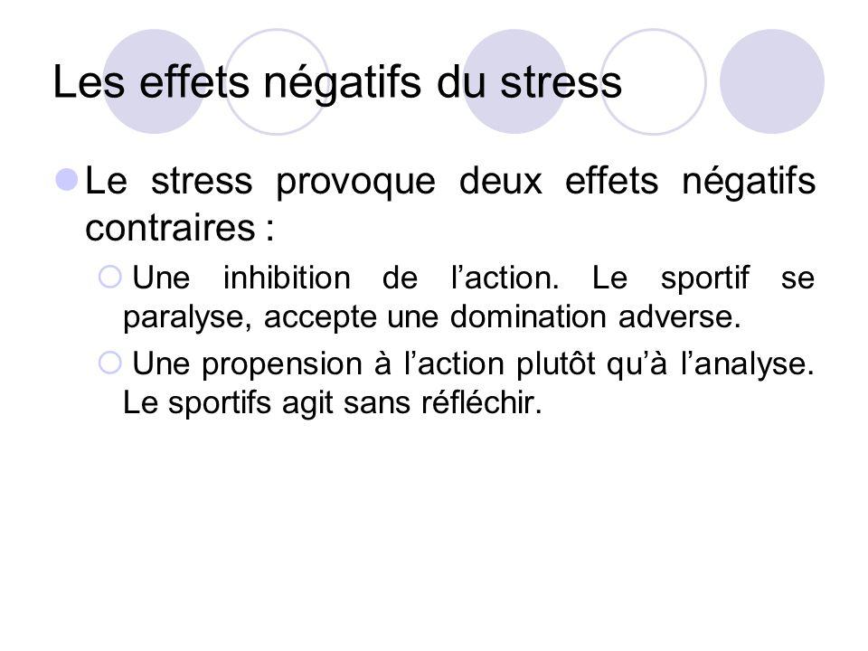 Les effets négatifs du stress Le stress provoque deux effets négatifs contraires :  Une inhibition de l'action. Le sportif se paralyse, accepte une d