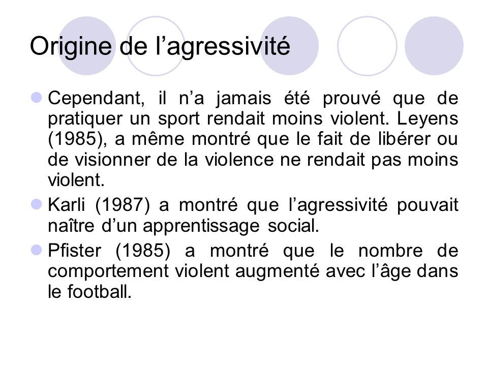 Origine de l'agressivité Cependant, il n'a jamais été prouvé que de pratiquer un sport rendait moins violent. Leyens (1985), a même montré que le fait