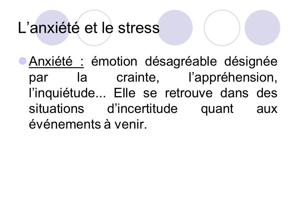 L'anxiété et le stress Anxiété : émotion désagréable désignée par la crainte, l'appréhension, l'inquiétude... Elle se retrouve dans des situations d'i