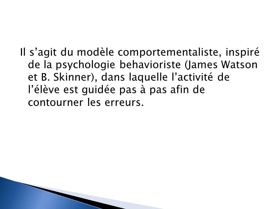 Il s'agit du modèle comportementaliste, inspiré de la psychologie behavioriste (James Watson et B. Skinner), dans laquelle l'activité de l'élève est g