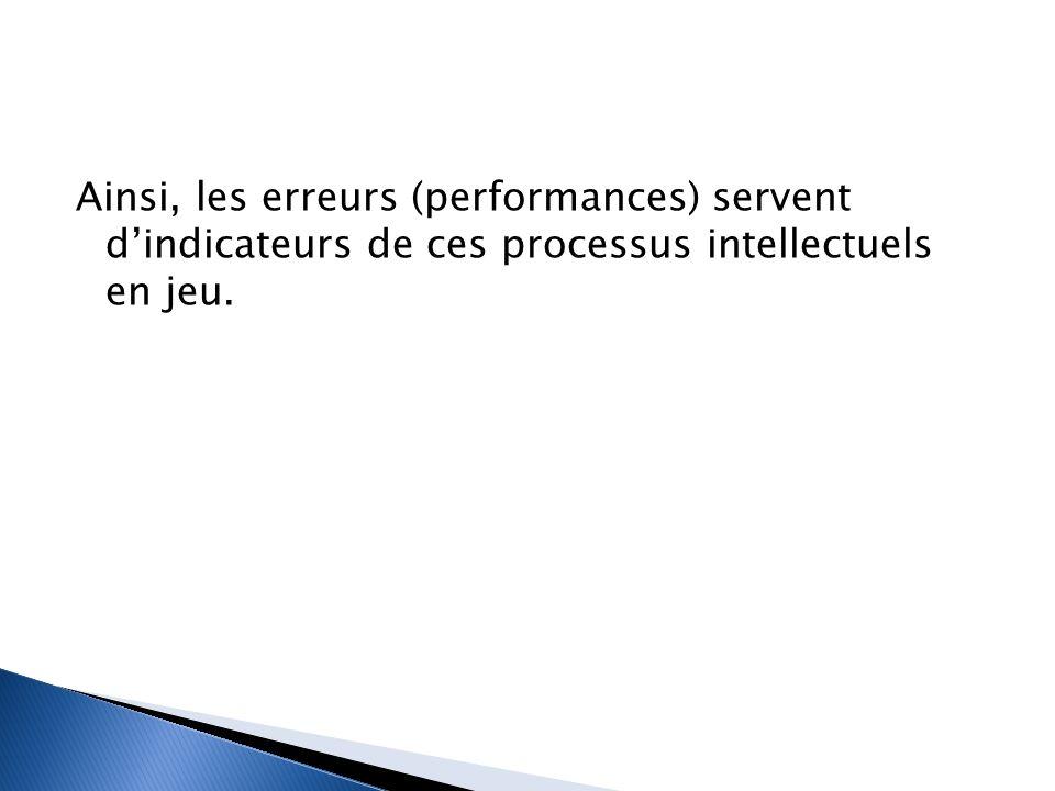 Ainsi, les erreurs (performances) servent d'indicateurs de ces processus intellectuels en jeu.