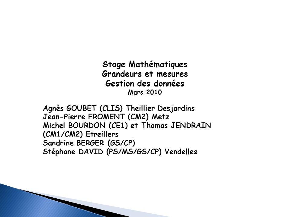 Stage Mathématiques Grandeurs et mesures Gestion des données Mars 2010 Agnès GOUBET (CLIS) Theillier Desjardins Jean-Pierre FROMENT (CM2) Metz Michel