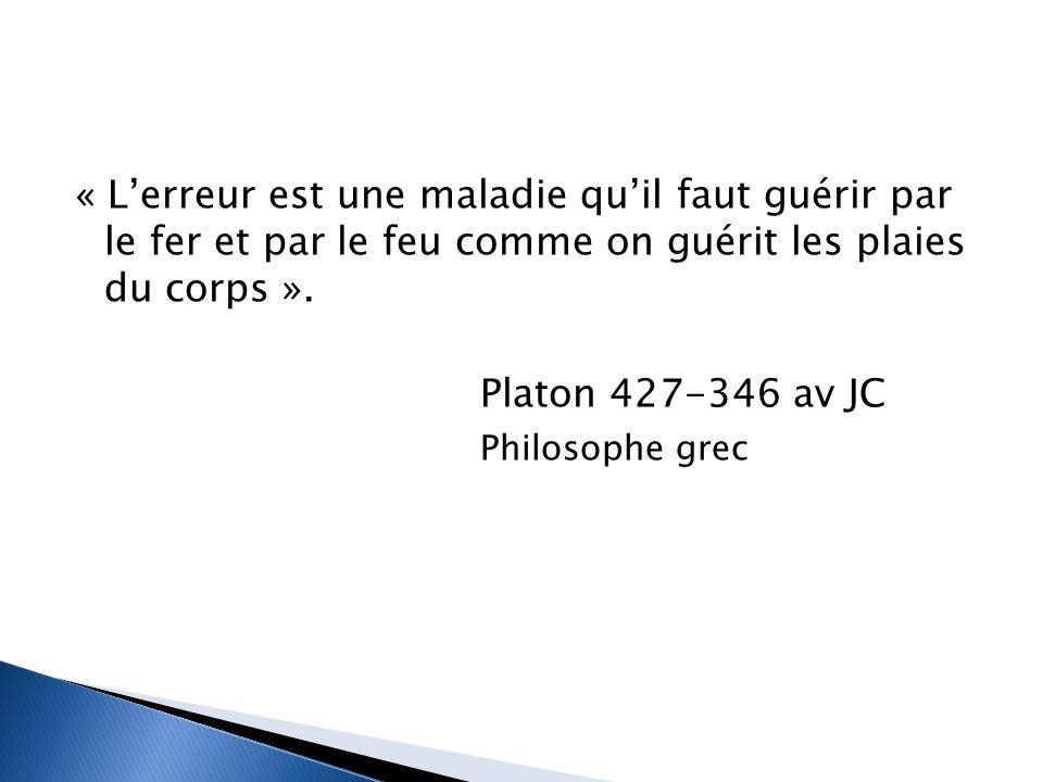 « L'erreur est une maladie qu'il faut guérir par le fer et par le feu comme on guérit les plaies du corps ». Platon 427-346 av JC Philosophe grec