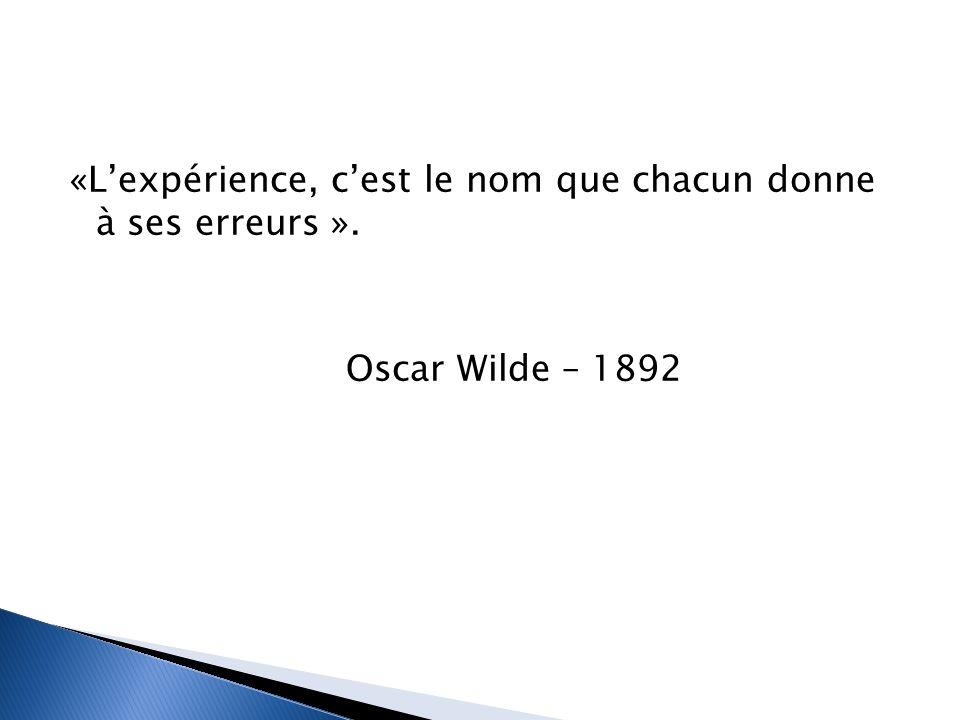 «L'expérience, c'est le nom que chacun donne à ses erreurs ». Oscar Wilde – 1892