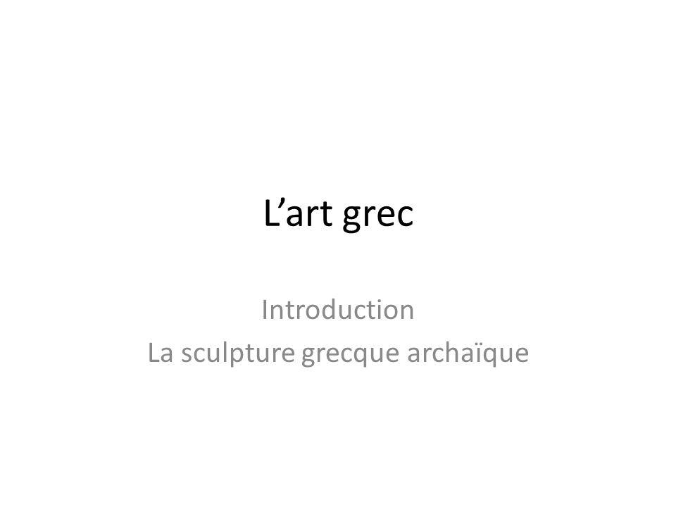 L'art grec Introduction La sculpture grecque archaïque