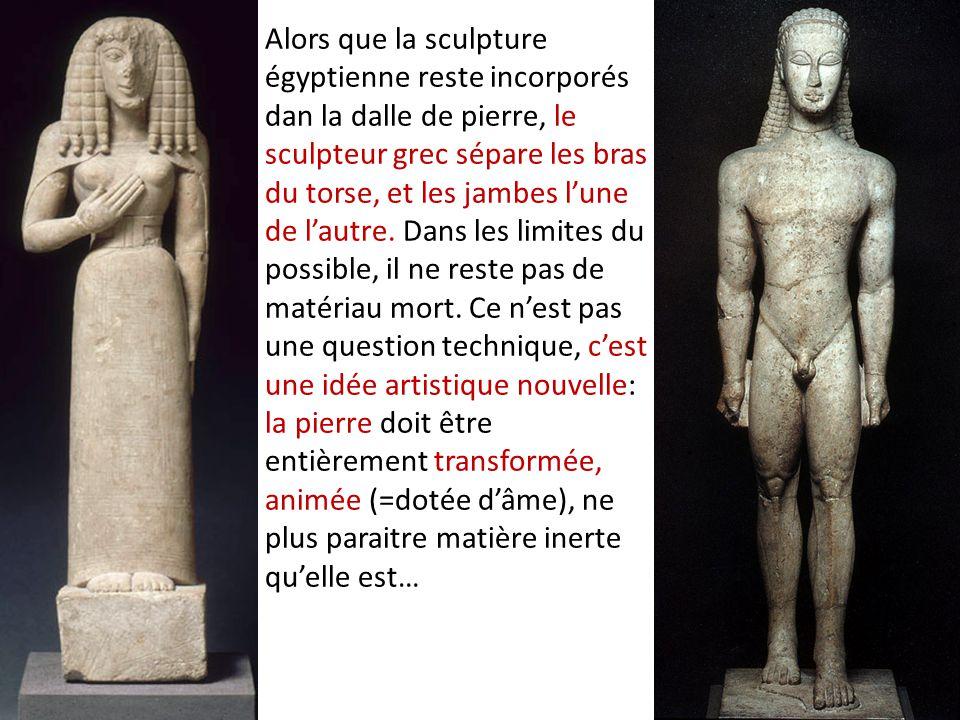 Alors que la sculpture égyptienne reste incorporés dan la dalle de pierre, le sculpteur grec sépare les bras du torse, et les jambes l'une de l'autre.