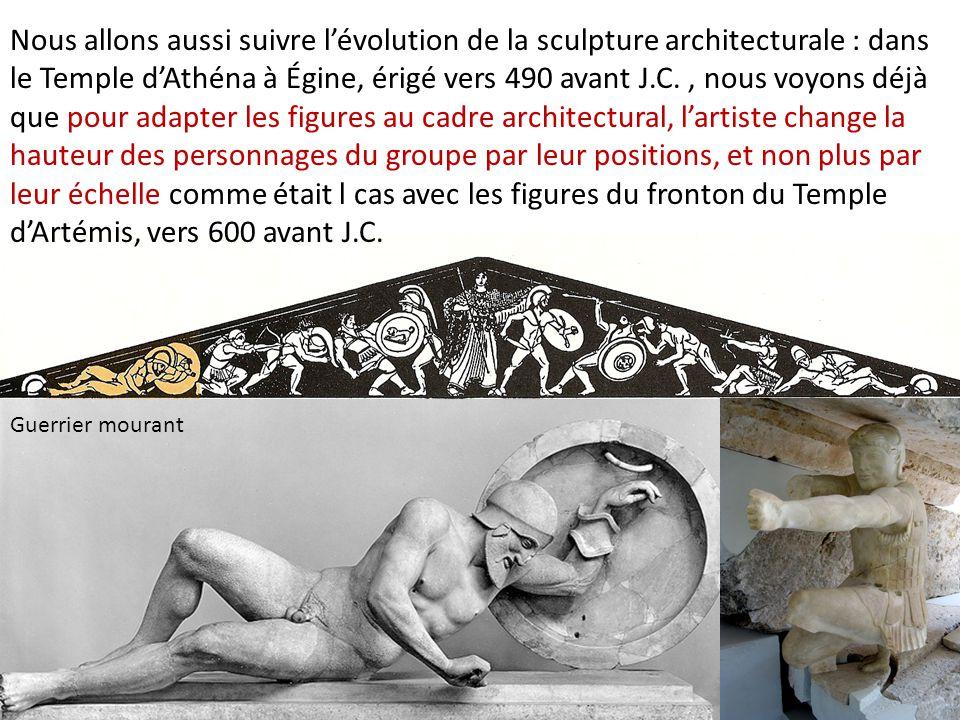 Guerrier mourant Nous allons aussi suivre l'évolution de la sculpture architecturale : dans le Temple d'Athéna à Égine, érigé vers 490 avant J.C., nou