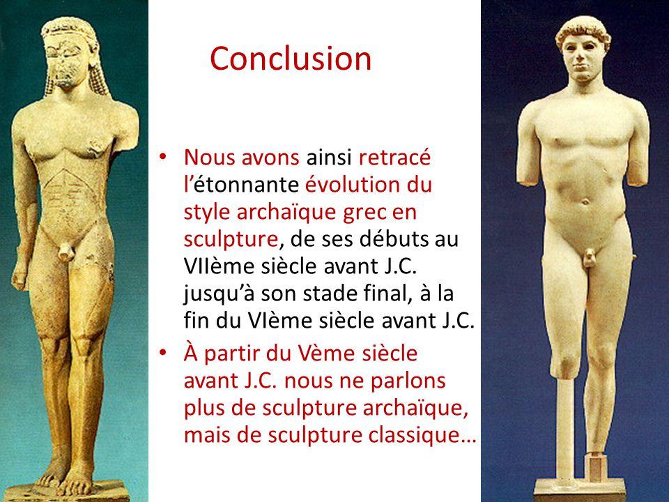 Conclusion Nous avons ainsi retracé l'étonnante évolution du style archaïque grec en sculpture, de ses débuts au VIIème siècle avant J.C. jusqu'à son