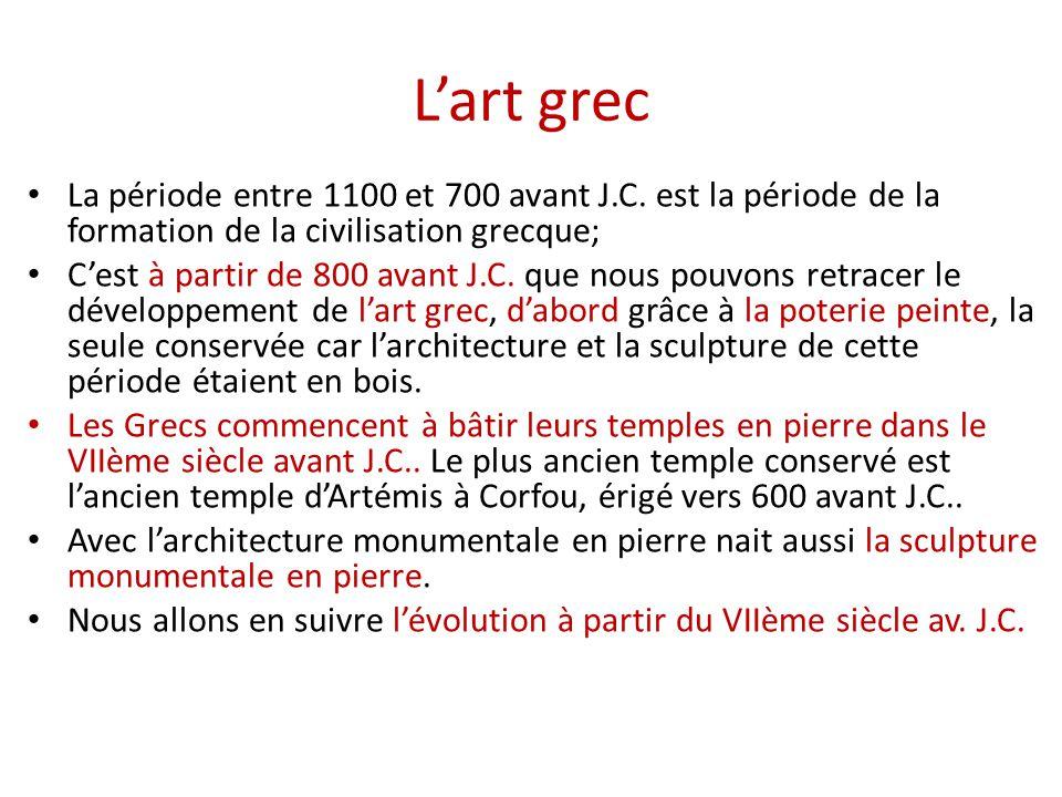 L'art grec La période entre 1100 et 700 avant J.C. est la période de la formation de la civilisation grecque; C'est à partir de 800 avant J.C. que nou