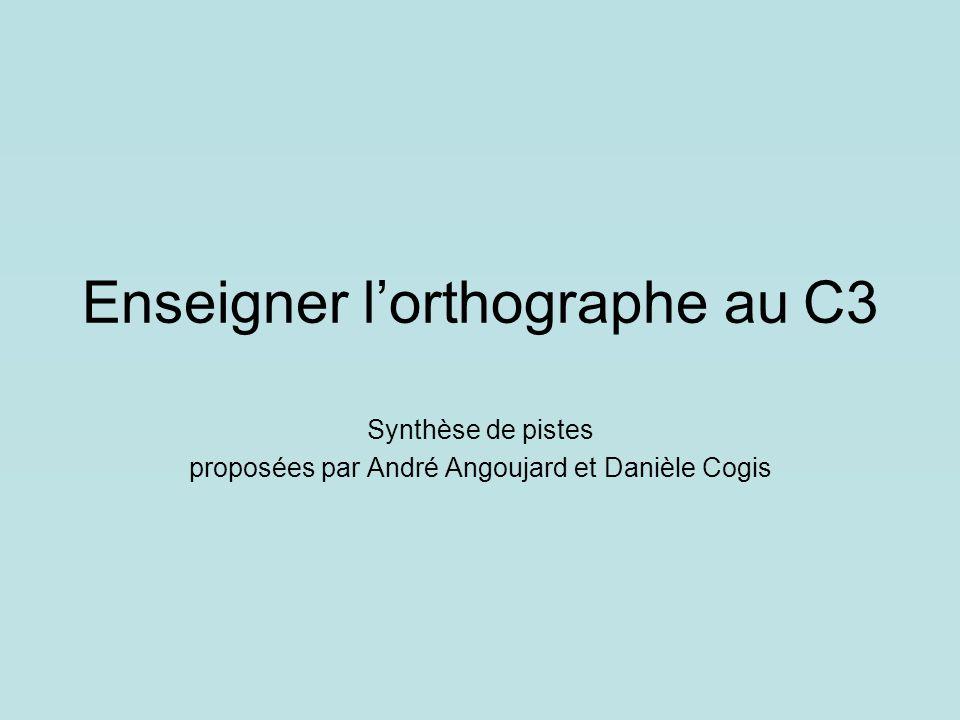 Enseigner l'orthographe au C3 Synthèse de pistes proposées par André Angoujard et Danièle Cogis