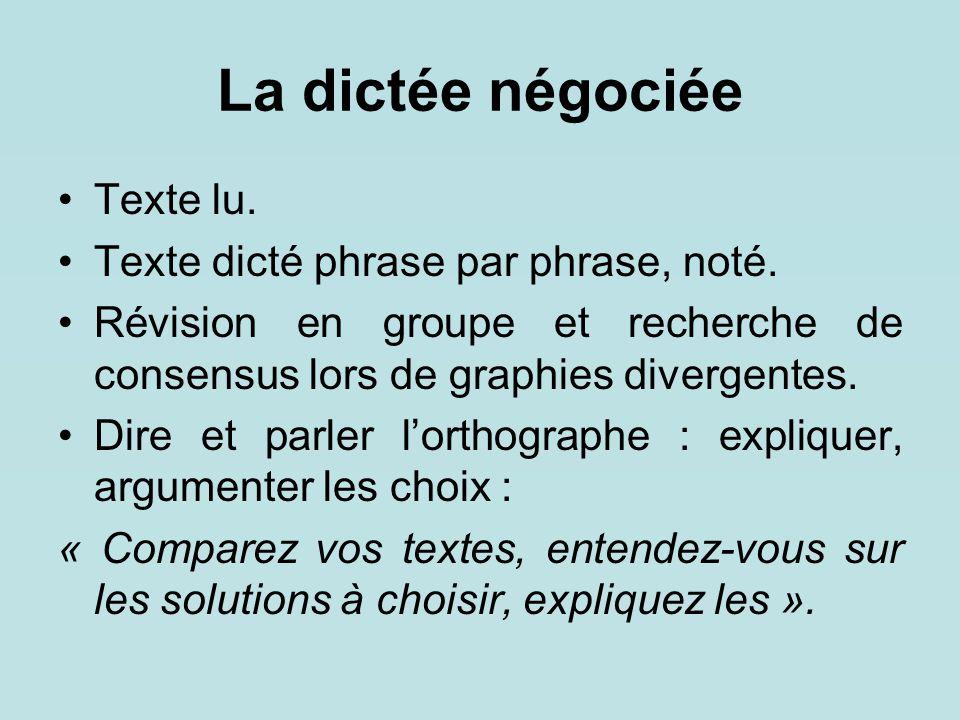 La dictée négociée Texte lu. Texte dicté phrase par phrase, noté. Révision en groupe et recherche de consensus lors de graphies divergentes. Dire et p