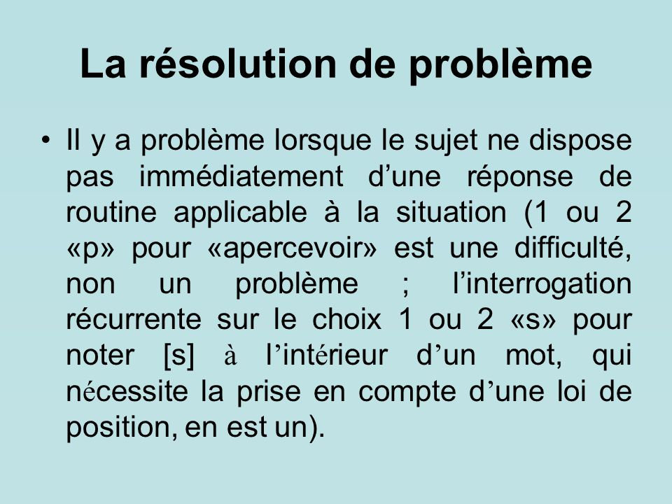 La résolution de problème Il y a problème lorsque le sujet ne dispose pas immédiatement d'une réponse de routine applicable à la situation (1 ou 2 «p»
