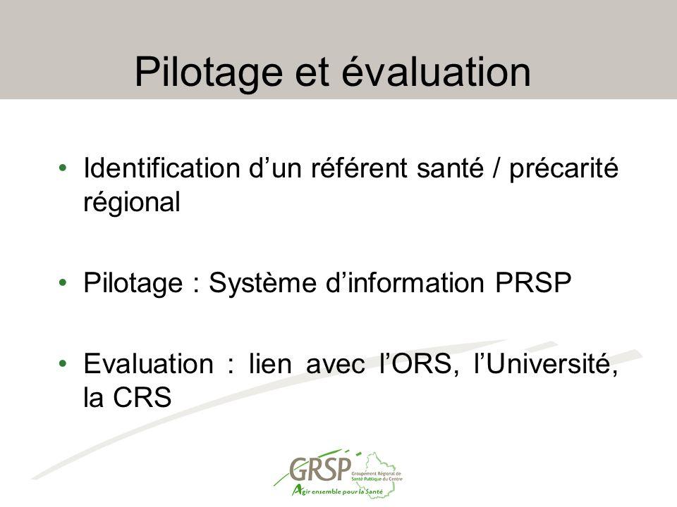 Pilotage et évaluation Identification d'un référent santé / précarité régional Pilotage : Système d'information PRSP Evaluation : lien avec l'ORS, l'Université, la CRS