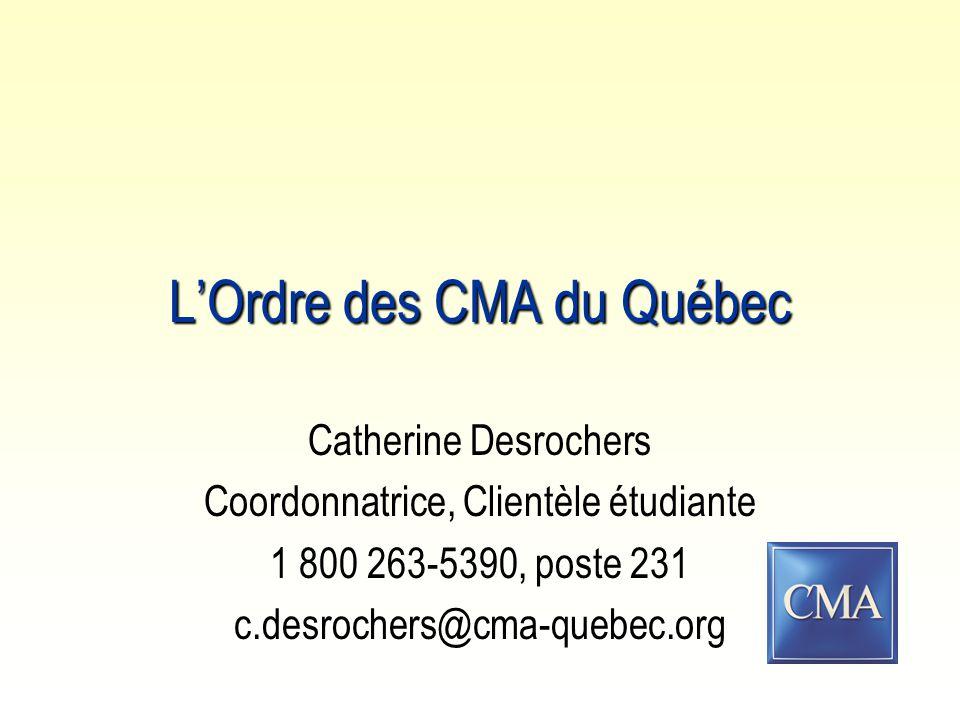 L'Ordre des CMA du Québec Catherine Desrochers Coordonnatrice, Clientèle étudiante 1 800 263-5390, poste 231 c.desrochers@cma-quebec.org
