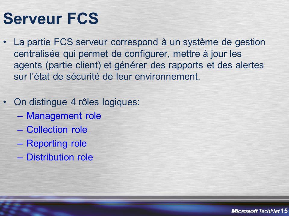 15 Serveur FCS La partie FCS serveur correspond à un système de gestion centralisée qui permet de configurer, mettre à jour les agents (partie client) et générer des rapports et des alertes sur l'état de sécurité de leur environnement.