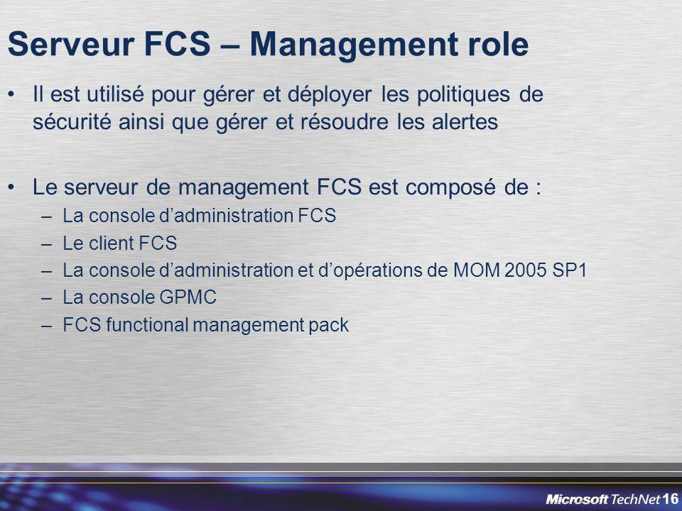 16 Serveur FCS – Management role Il est utilisé pour gérer et déployer les politiques de sécurité ainsi que gérer et résoudre les alertes Le serveur d