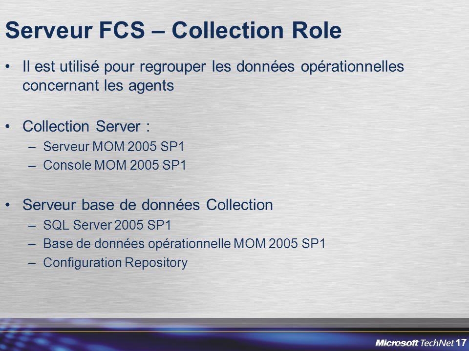 17 Serveur FCS – Collection Role Il est utilisé pour regrouper les données opérationnelles concernant les agents Collection Server : –Serveur MOM 2005 SP1 –Console MOM 2005 SP1 Serveur base de données Collection –SQL Server 2005 SP1 –Base de données opérationnelle MOM 2005 SP1 –Configuration Repository