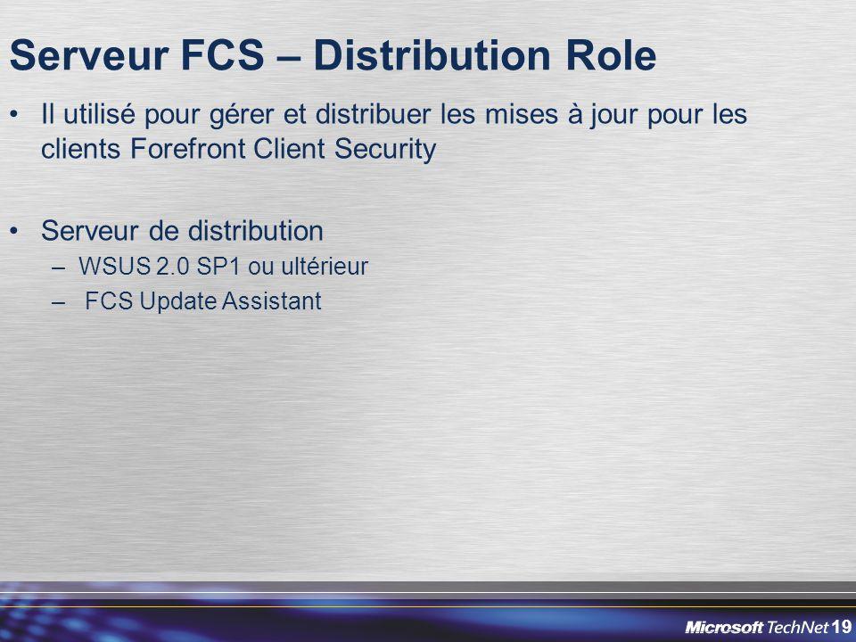19 Serveur FCS – Distribution Role Il utilisé pour gérer et distribuer les mises à jour pour les clients Forefront Client Security Serveur de distribution –WSUS 2.0 SP1 ou ultérieur – FCS Update Assistant