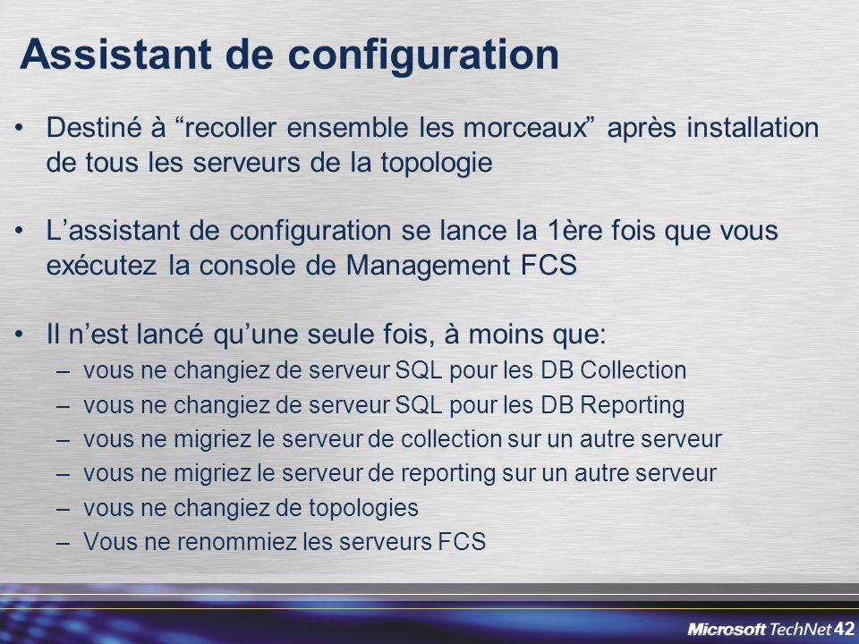 42 Assistant de configuration Destiné à recoller ensemble les morceaux après installation de tous les serveurs de la topologie L'assistant de configuration se lance la 1ère fois que vous exécutez la console de Management FCS Il n'est lancé qu'une seule fois, à moins que: –vous ne changiez de serveur SQL pour les DB Collection –vous ne changiez de serveur SQL pour les DB Reporting –vous ne migriez le serveur de collection sur un autre serveur –vous ne migriez le serveur de reporting sur un autre serveur –vous ne changiez de topologies –Vous ne renommiez les serveurs FCS