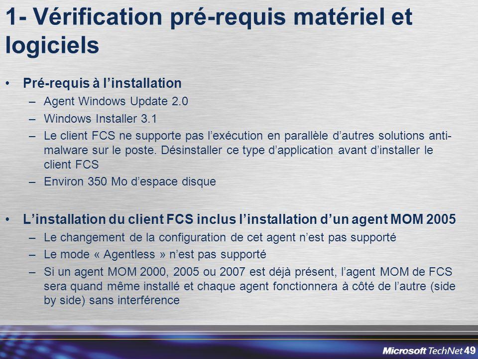 49 1- Vérification pré-requis matériel et logiciels Pré-requis à l'installation –Agent Windows Update 2.0 –Windows Installer 3.1 –Le client FCS ne supporte pas l'exécution en parallèle d'autres solutions anti- malware sur le poste.