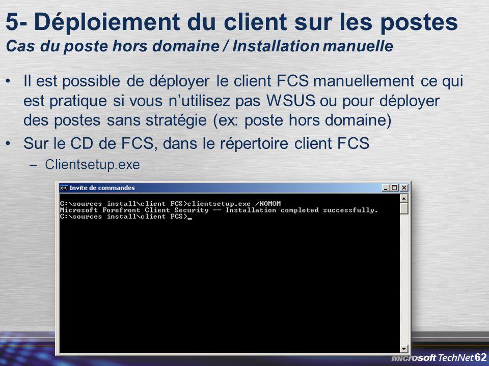 62 5- Déploiement du client sur les postes Cas du poste hors domaine / Installation manuelle Il est possible de déployer le client FCS manuellement ce qui est pratique si vous n'utilisez pas WSUS ou pour déployer des postes sans stratégie (ex: poste hors domaine) Sur le CD de FCS, dans le répertoire client FCS –Clientsetup.exe