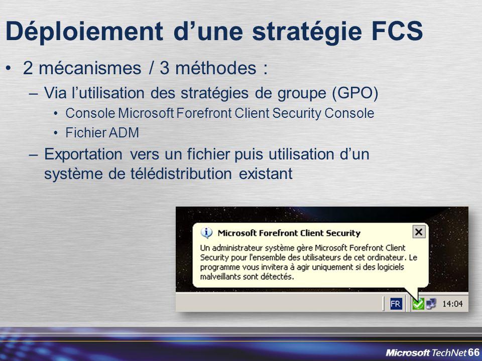 66 Déploiement d'une stratégie FCS 2 mécanismes / 3 méthodes : –Via l'utilisation des stratégies de groupe (GPO) Console Microsoft Forefront Client Security Console Fichier ADM –Exportation vers un fichier puis utilisation d'un système de télédistribution existant