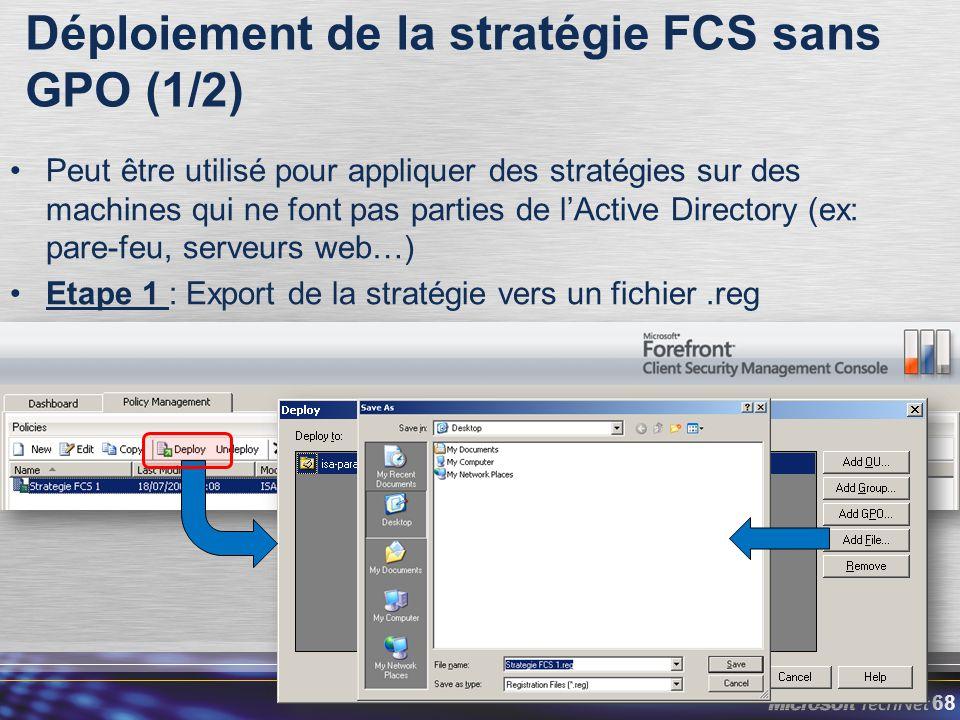 68 Peut être utilisé pour appliquer des stratégies sur des machines qui ne font pas parties de l'Active Directory (ex: pare-feu, serveurs web…) Etape 1 : Export de la stratégie vers un fichier.reg Déploiement de la stratégie FCS sans GPO (1/2)