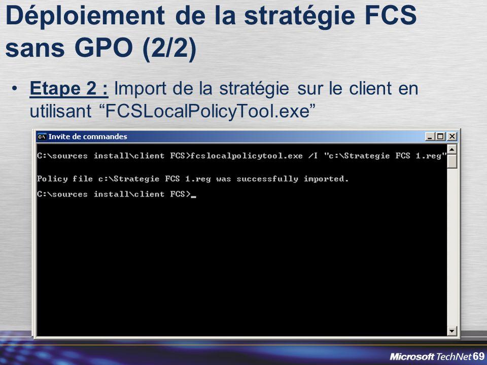 69 Déploiement de la stratégie FCS sans GPO (2/2) Etape 2 : Import de la stratégie sur le client en utilisant FCSLocalPolicyTool.exe
