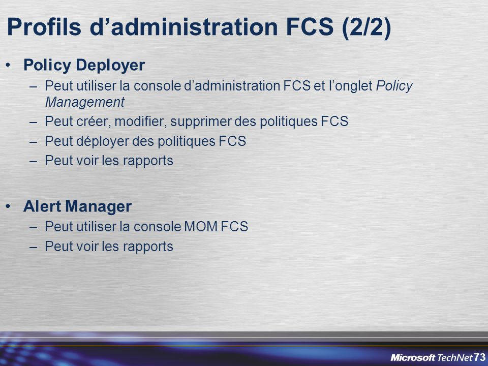 73 Profils d'administration FCS (2/2) Policy Deployer –Peut utiliser la console d'administration FCS et l'onglet Policy Management –Peut créer, modifi