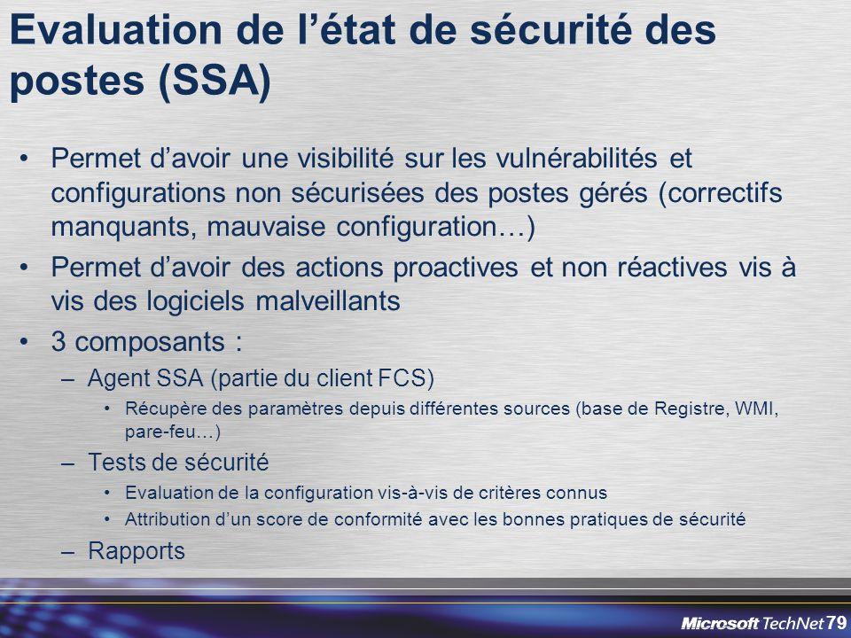 79 Evaluation de l'état de sécurité des postes (SSA) Permet d'avoir une visibilité sur les vulnérabilités et configurations non sécurisées des postes gérés (correctifs manquants, mauvaise configuration…) Permet d'avoir des actions proactives et non réactives vis à vis des logiciels malveillants 3 composants : –Agent SSA (partie du client FCS) Récupère des paramètres depuis différentes sources (base de Registre, WMI, pare-feu…) –Tests de sécurité Evaluation de la configuration vis-à-vis de critères connus Attribution d'un score de conformité avec les bonnes pratiques de sécurité –Rapports