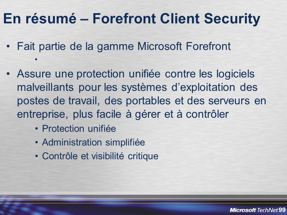 99 En résumé – Forefront Client Security Fait partie de la gamme Microsoft Forefront Assure une protection unifiée contre les logiciels malveillants p