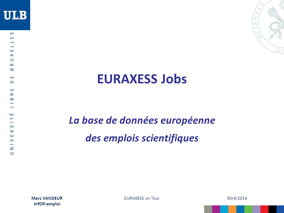 30/4/2014 EURAXESS on Tour Marc VANDEUR InfOR-emploi Quelques chiffres Visibilité internationale EURAXESS (au 13/2/2013)  8 millions de pages consultées  650.000 visiteurs uniques (30' min.)  EURAXESS Jobs = 95 % du trafic généré Visibilité ULB constatée (au 28/4/2014) 179 offres sur79.200 consultations EURAXESS Jobssoit 442 vues/poste !
