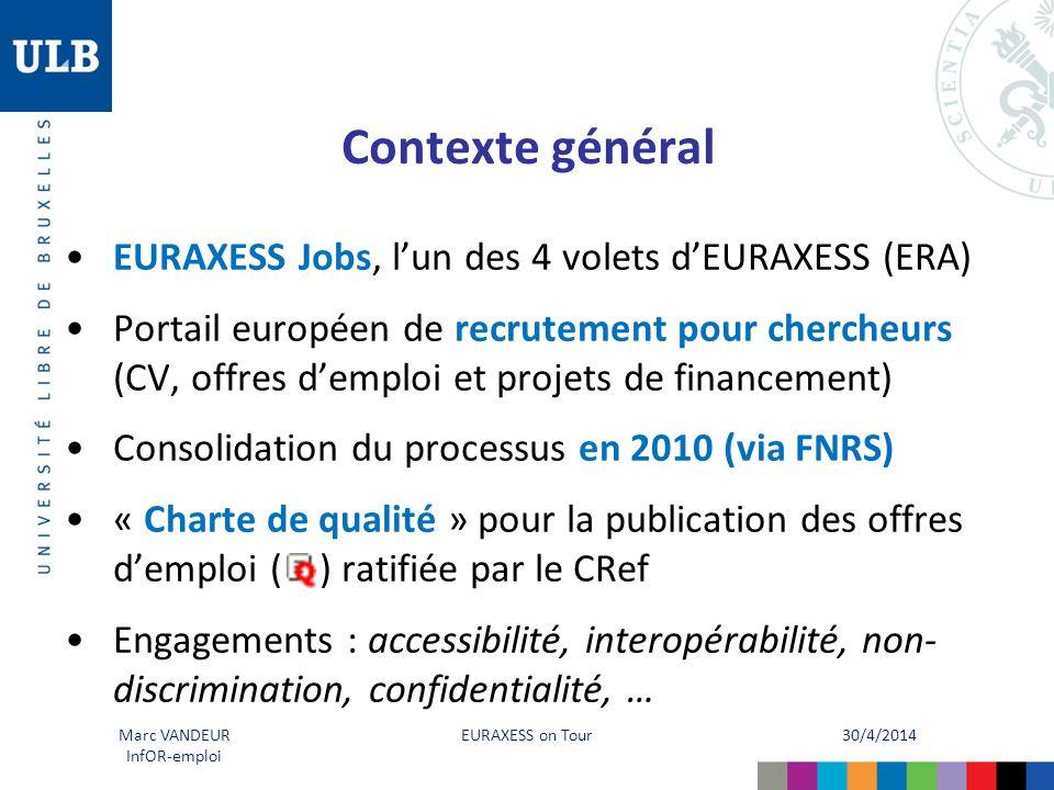 30/4/2014 EURAXESS on Tour Marc VANDEUR InfOR-emploi Contexte général EURAXESS Jobs, l'un des 4 volets d'EURAXESS (ERA) Portail européen de recrutement pour chercheurs (CV, offres d'emploi et projets de financement) Consolidation du processus en 2010 (via FNRS) « Charte de qualité » pour la publication des offres d'emploi ( ) ratifiée par le CRef Engagements : accessibilité, interopérabilité, non- discrimination, confidentialité, …